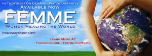 I highly recommend my Friends see FEMME: WOMEN HEALING THE WORLD.  It's a NEW film about women around the world transforming and healing global society on a daily basis.