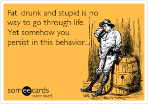fat drunk and stupid ecard